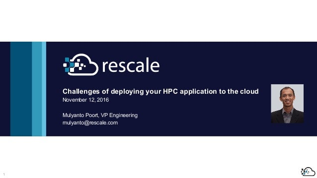 1 Challenges of deploying your HPC application to the cloud November 12, 2016 Mulyanto Poort, VP Engineering mulyanto@resc...