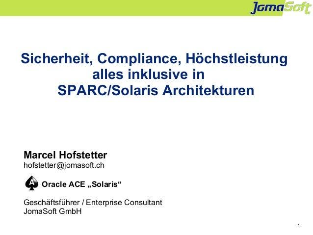 1 Sicherheit, Compliance, Höchstleistung alles inklusive in SPARC/Solaris Architekturen Marcel Hofstetter hofstetter@jomas...