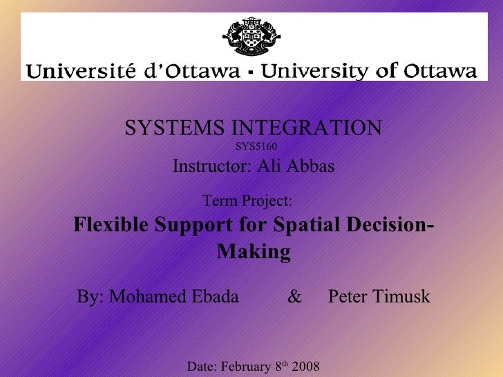 SYSTEMS INTEGRATION   SYS5160  Instructor: Ali Abbas    Term Project:  Flexible Support for Spatial Decision-Making   By...