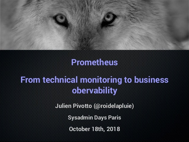 Prometheus From technical monitoring to business obervability Julien Pivotto (@roidelapluie) Sysadmin Days Paris October 1...