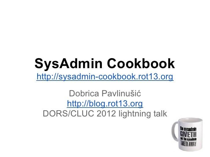 SysAdmin Cookbookhttp://sysadmin-cookbook.rot13.org     Dobrica Pavlinušić     http://blog.rot13.org DORS/CLUC 2012 lightn...