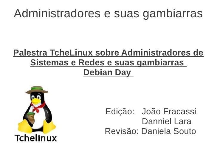 Administradores e suas gambiarrasPalestra TcheLinux sobre Administradores de    Sistemas e Redes e suas gambiarras        ...
