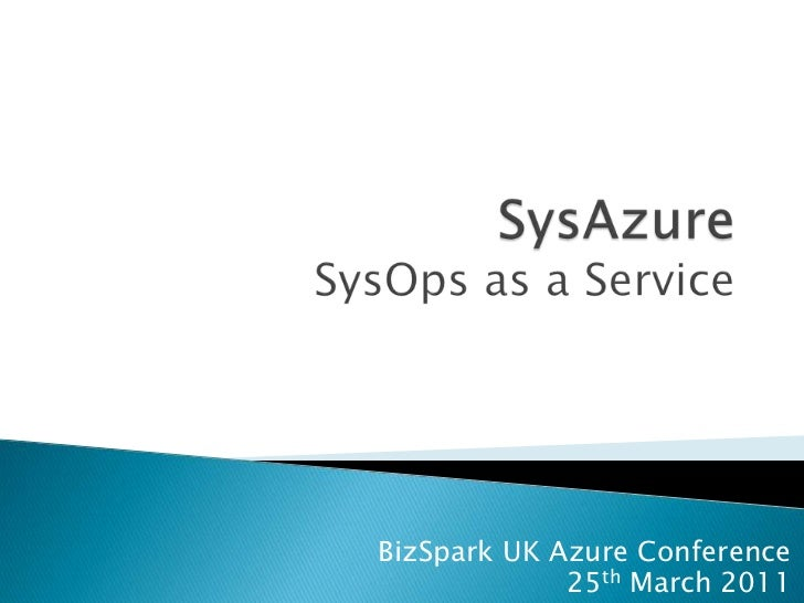 SysAzureSysOps as a Service<br />BizSpark UK Azure Conference<br />25th March 2011<br />