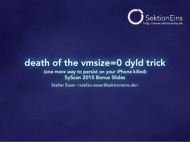 death of the vmsize=0 dyld trick (one more way to persist on your iPhone killed) SyScan 2015 Bonus Slides Stefan Esser <st...