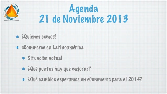 Agenda 21 de Noviembre 2013 ¿Quienes somos? eCommerce en Latinoamérica Situación actual ¿Qué puntos hay que mejorar? ¿Qué ...