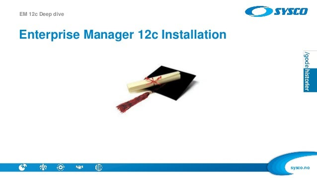 sysco.no Enterprise Manager 12c Installation EM 12c Deep dive