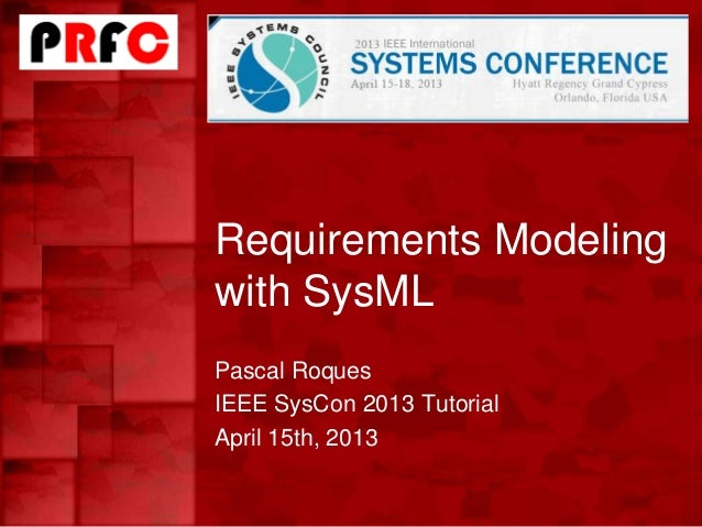 Requirements Modelingwith SysMLPascal RoquesIEEE SysCon 2013 TutorialApril 15th, 2013