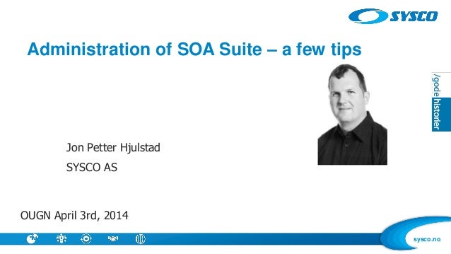sysco.no Administration of SOA Suite – a few tips Jon Petter Hjulstad SYSCO AS OUGN April 3rd, 2014