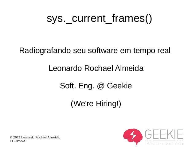 sys._current_frames() Radiografando seu software em tempo real Leonardo Rochael Almeida Soft. Eng. @ Geekie (We're Hiring!...