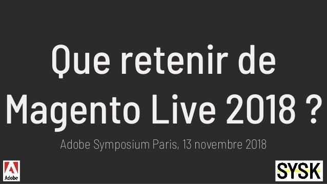 Que retenir de Magento Live 2018 ? Adobe Symposium Paris, 13 novembre 2018