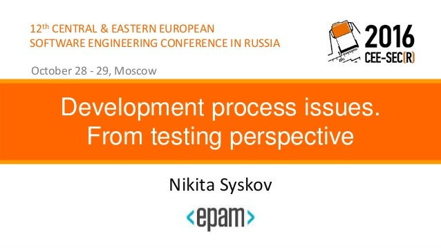 12th CENTRAL & EASTERN EUROPEAN SOFTWARE ENGINEERING CONFERENCE IN RUSSIA October 28 - 29, Moscow Nikita Syskov Developmen...