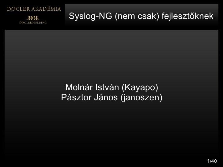 Syslog-NG (nem csak) fejlesztőknek      Molnár István (Kayapo) Pásztor János (janoszen)                                   ...