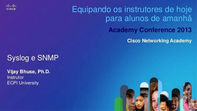 Equipando os instrutores de hoje para alunos de amanhã Academy Conference 2013 Cisco Networking Academy  Syslog e SNMP Vij...