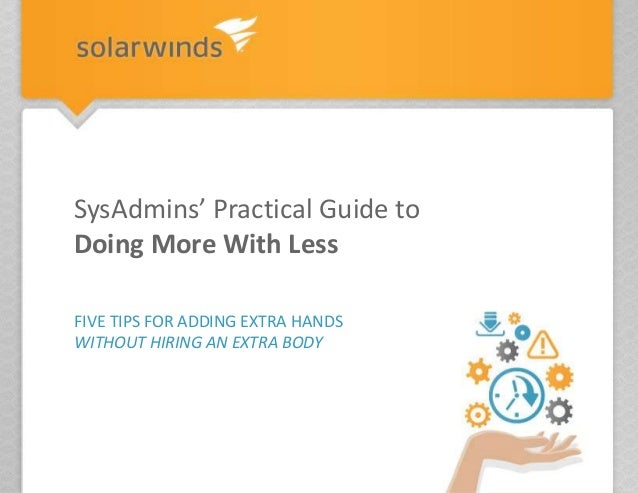 FIVE TIPS FOR ADDING EXTRA HANDS WITHOUT HIRING AN EXTRA BODY SysAdmins' Practical Guide to Doing More With Less