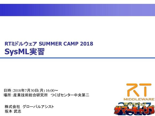 RTミドルウェア SUMMER CAMP 2018 SysML実習 日時:2018年7月30日(月) 16:00~ 場所:産業技術総合研究所 つくばセンター中央第二 株式会社 グローバルアシスト 坂本 武志