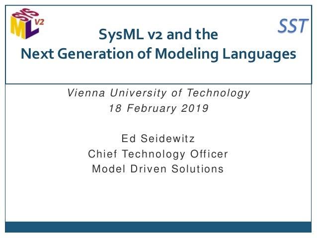 SST Vienna University of Technology 18 February 2019 Ed Seidewitz Chief Technology Officer Model Driven Solutions SysML v2...