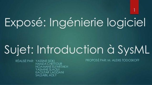 Exposé: Ingénierie logiciel Sujet: Introduction à SysML RÉALISÉ PAR: YASSINE SIDKI HAMZA CHETTOUR NOAMANE ELFARTAKH YASMIN...