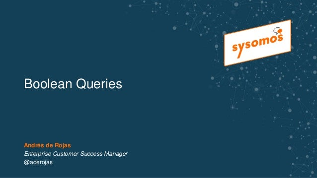 Boolean Queries Andrés de Rojas Enterprise Customer Success Manager @aderojas