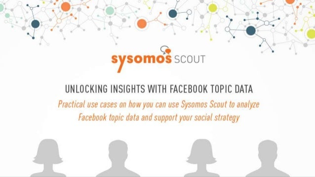 Unlocking Insights with Facebook Topic Data Practical use cases on how you can use Sysomos Scout to analyze Facebook topic...