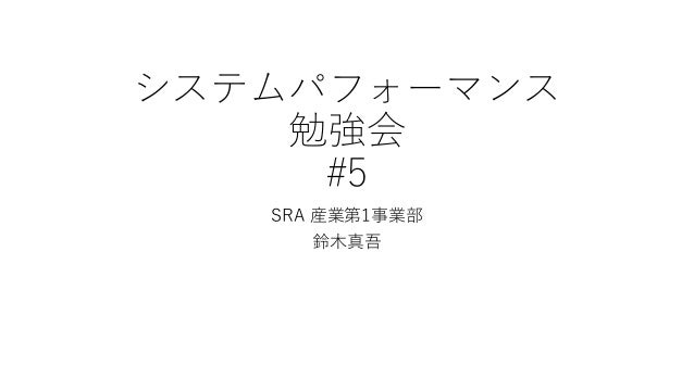 システムパフォーマンス 勉強会 #5 SRA 産業第1事業部 鈴木真吾