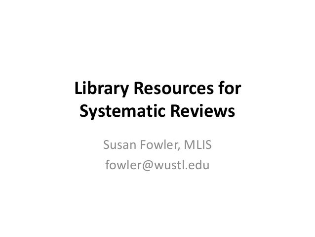 Library Resources for Systematic Reviews Susan Fowler, MLIS fowler@wustl.edu