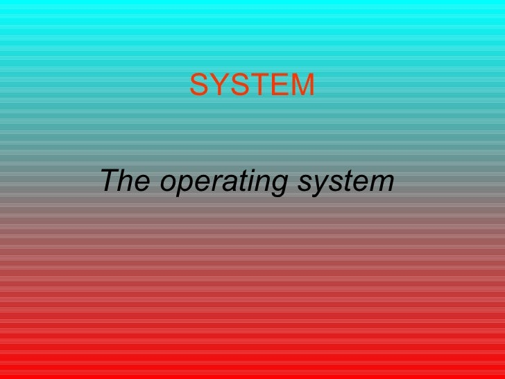 SYSTEM The operating system