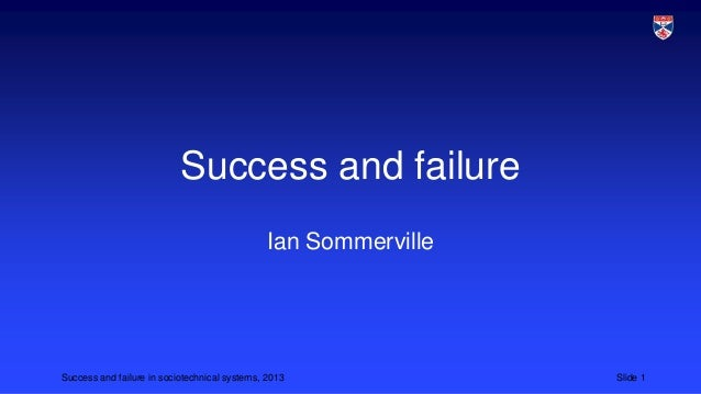 Success and failure Ian Sommerville  Success and failure in sociotechnical systems, 2013  Slide 1