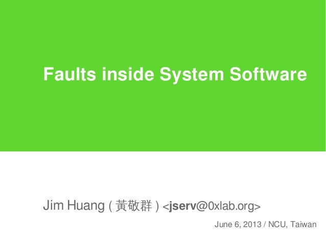 Faults inside System SoftwareJim Huang ( 黃敬群 ) <jserv@0xlab.org>June 6, 2013 / NCU, Taiwan