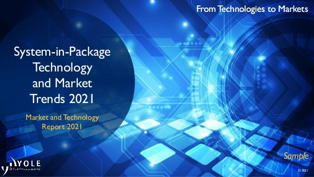 From Technologies to Markets © 2021 From Technologies to Markets System-in-Package Technology and Market Trends 2021 Marke...