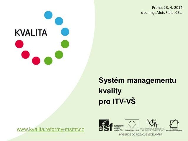 Systém managementu kvality pro ITV-VŠ www.kvalita.reformy-msmt.cz Praha, 23. 4. 2014 doc. Ing. Alois Fiala, CSc.