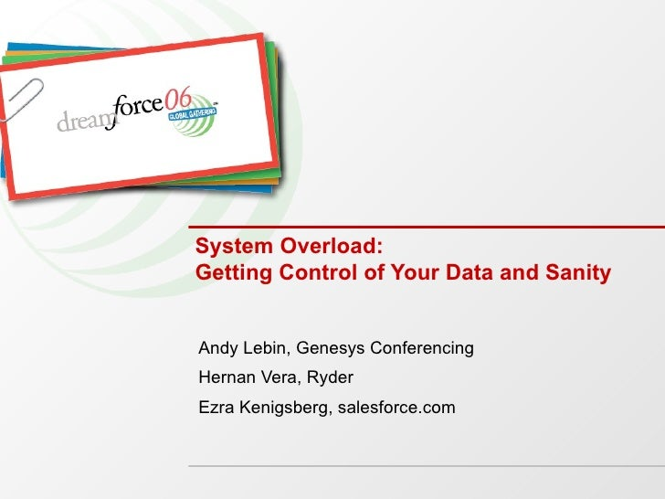 System Overload: Getting Control of Your Data and Sanity Andy Lebin, Genesys Conferencing Hernan Vera, Ryder Ezra Kenigsbe...