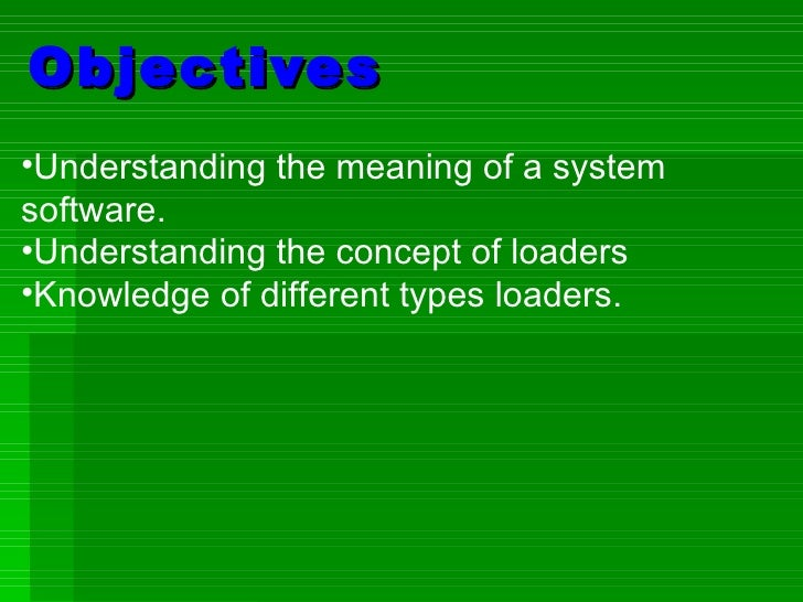 Objectives <ul><li>Understanding the meaning of a system software. </li></ul><ul><li>Understanding the concept of loaders ...
