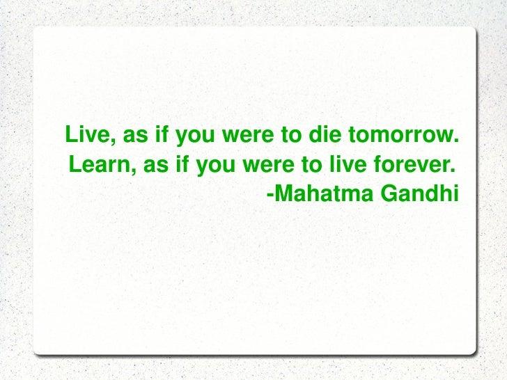 Live,asifyouweretodietomorrow.     Learn,asifyouweretoliveforever.               MahatmaGa...