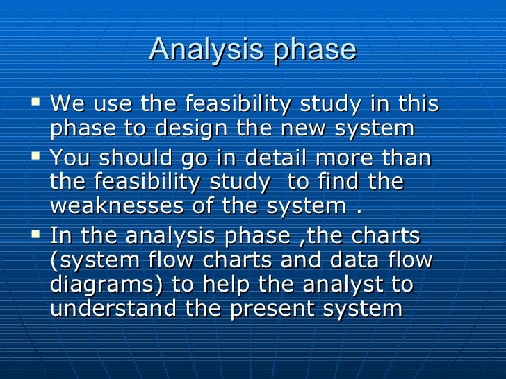 feasibility study in system analysis and A feasibility study for an information system project is an in-depth look at the project in order to determine whether or not an organization should proceed with its.