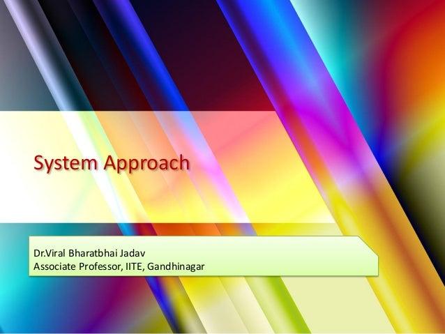 System Approach Dr.Viral Bharatbhai Jadav Associate Professor, IITE, Gandhinagar
