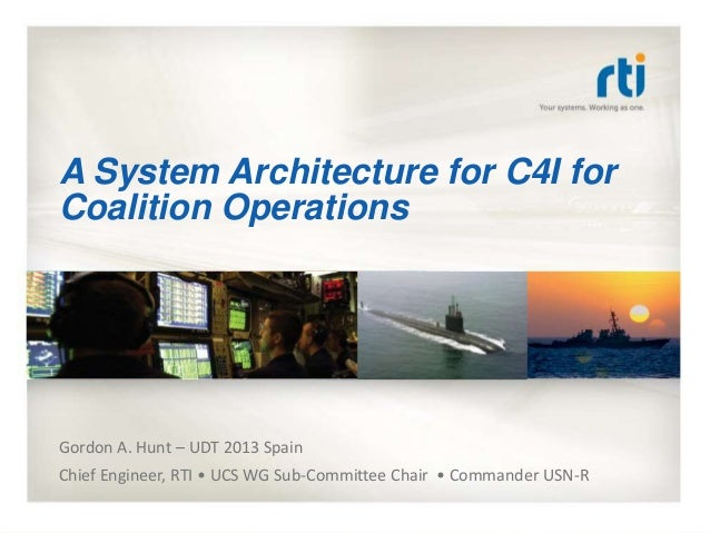A System Architecture for C4I for Coalition Operations Gordon A. Hunt – UDT 2013 Spain Chief Engineer, RTI • UCS WG Sub-Co...