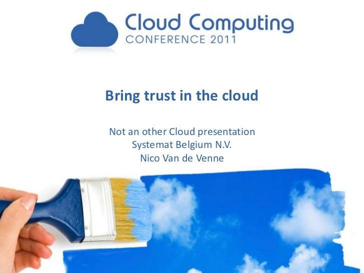 Bring trust in the cloudNot an other Cloud presentation     Systemat Belgium N.V.       Nico Van de Venne