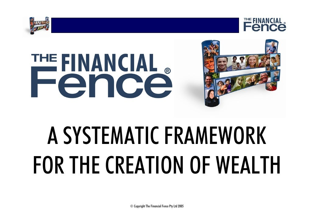 A SYSTEMATIC FRAMEWORK FOR THE CREATION OF WEALTH           © Copyright The Financial Fence Pty Ltd 2005