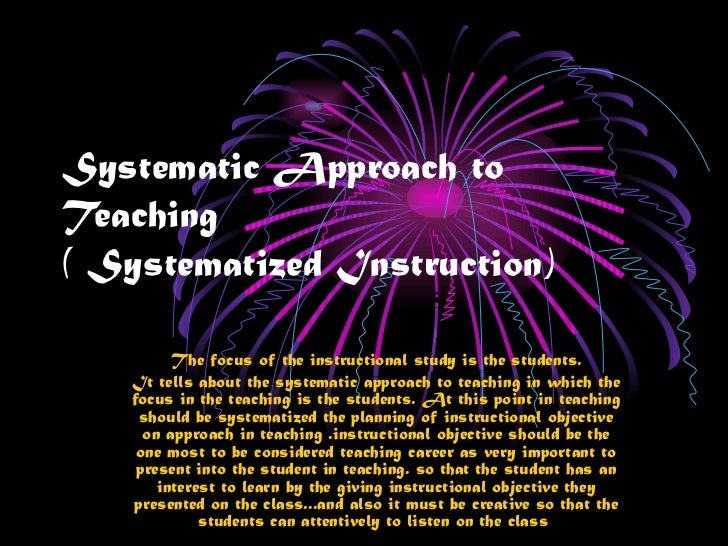 Systematic Approach toTeaching( Systematized Instruction)         The focus of the instructional study is the students.   ...