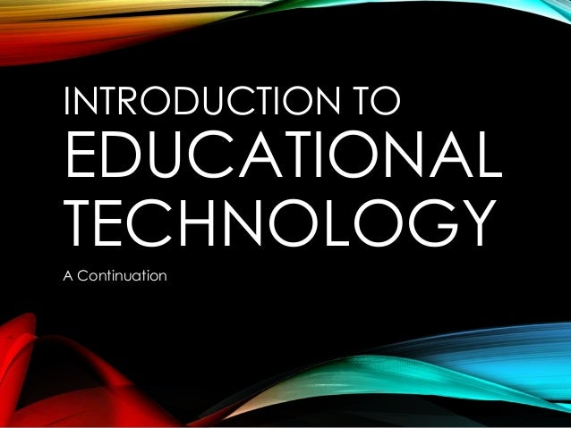 INTRODUCTION TO EDUCATIONAL TECHNOLOGY A Continuation