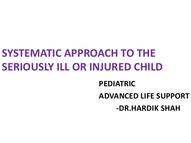 SYSTEMATIC APPROACH TO THE SERIOUSLY ILL OR INJURED CHILD PEDIATRIC ADVANCED LIFE SUPPORT -DR.HARDIK SHAH