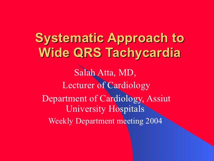 Systematic Approach to Wide QRS Tachycardia Salah Atta, MD,  Lecturer of Cardiology Department of Cardiology, Assiut Unive...