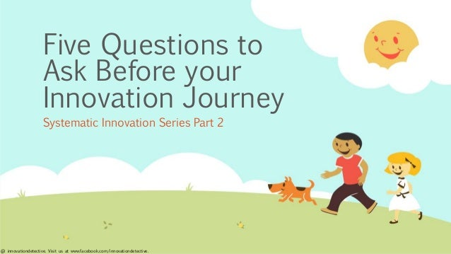 Five Questions to Ask Before your Innovation Journey Systematic Innovation Series Part 2 @ innovationdetective. Visit us a...