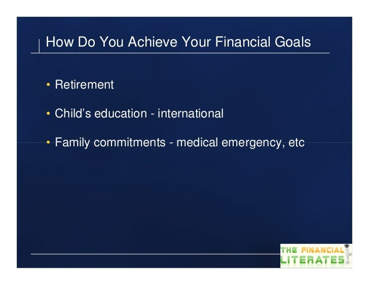 How Do You Achieve Your Financial Goals• Retirement• Child's education - international• Family commitments - medical emerg...