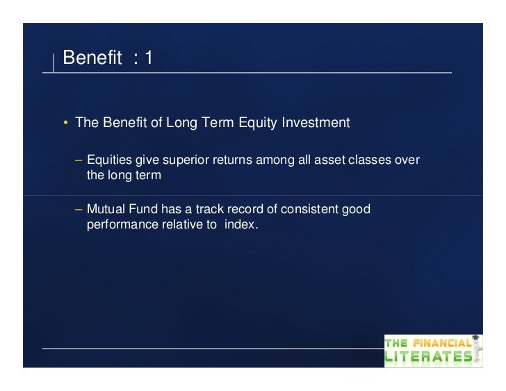 Benefit : 1• The Benefit of Long Term Equity Investment – Equities give superior returns among all asset classes over   th...