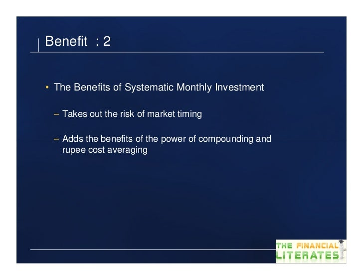 Benefit : 2• The Benefits of Systematic Monthly Investment – Takes out the risk of market timing – Adds the benefits of th...