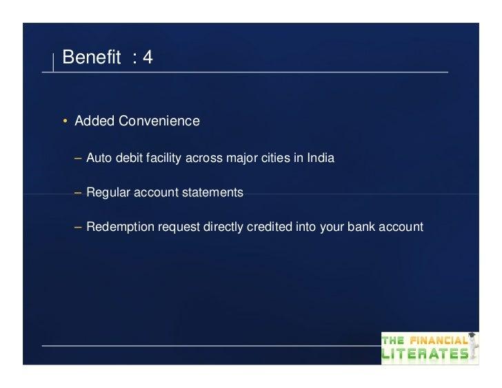 Benefit : 4• Added Convenience – Auto debit facility across major cities in India – Regular account statements – Redemptio...