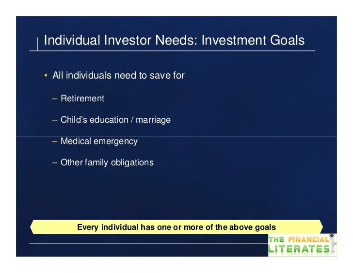 Individual Investor Needs: Investment Goals• All individuals need to save for – Retirement – Child's education / marriage ...