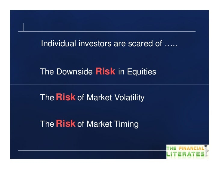 Individual investors are scared of …..The Downside Risk in EquitiesThe Risk of Market VolatilityThe Risk of Market Timing