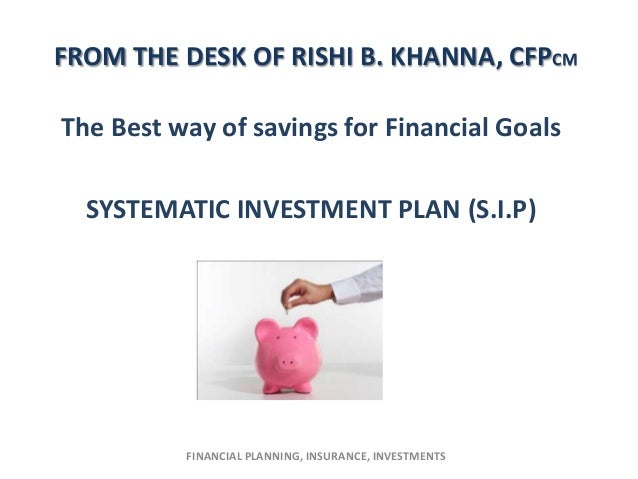 FROM THE DESK OF RISHI B. KHANNA, CFPCMThe Best way of savings for Financial Goals  SYSTEMATIC INVESTMENT PLAN (S.I.P)    ...